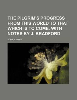 The Pilgrim's Progress from This World to That Which Is to Come. with Notes by J. Bradford