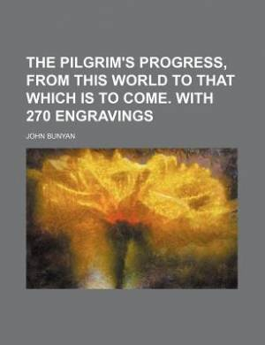 The Pilgrim's Progress, from This World to That Which Is to Come. with 270 Engravings
