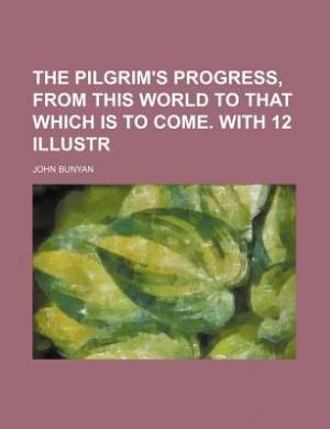 The Pilgrim's Progress, from This World to That Which Is to Come. with 12 Illustr