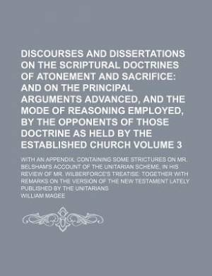 Discourses and Dissertations on the Scriptural Doctrines of Atonement and Sacrifice Volume 3; And on the Principal Arguments Advanced, and the Mode of Reasoning Employed, by the Opponents of Those Doctrine as Held by the Established Church. with an Appen
