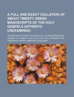 A Full and Exact Collation of about Twenty Greek Manuscripts of the Holy Gospels (Hitherto Unexamined); Deposited in the British Museum, the Archepiscopal Library at Lambeth, &C, with a Critical Introduction
