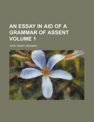 An Essay in Aid of a Grammar of Assent Volume 1