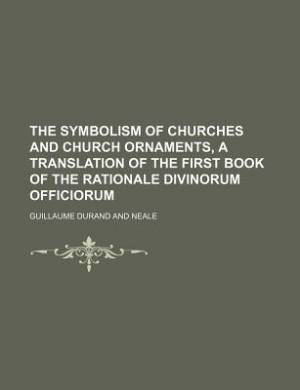 The Symbolism of Churches and Church Ornaments, a Translation of the First Book of the Rationale Divinorum Officiorum
