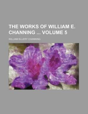 The Works of William E. Channing Volume 5