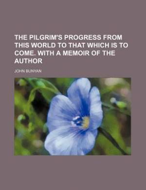 The Pilgrim's Progress from This World to That Which Is to Come. with a Memoir of the Author
