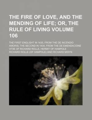 The Fire of Love, and the Mending of Life Volume 106; Or, the Rule of Living. the First Englisht in 1435, from the de Incendio Amoris, the Second in 1