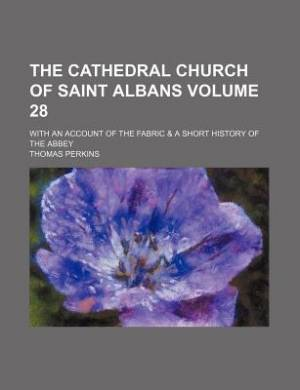 The Cathedral Church of Saint Albans Volume 28; With an Account of the Fabric & a Short History of the Abbey