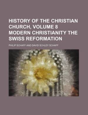 History of the Christian Church, Volume 8 Modern Christianity the Swiss Reformation