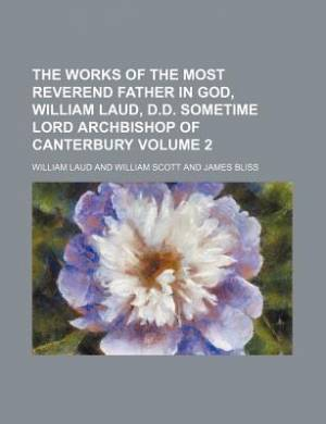 The Works of the Most Reverend Father in God, William Laud, D.D. Sometime Lord Archbishop of Canterbury Volume 2