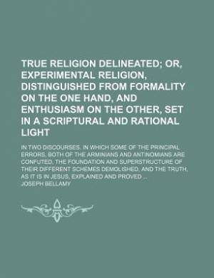True Religion Delineated; Or, Experimental Religion, Distinguished from Formality on the One Hand, and Enthusiasm on the Other, Set in a Scriptural and Rational Light. in Two Discourses. in Which Some of the Principal Errors, Both of the