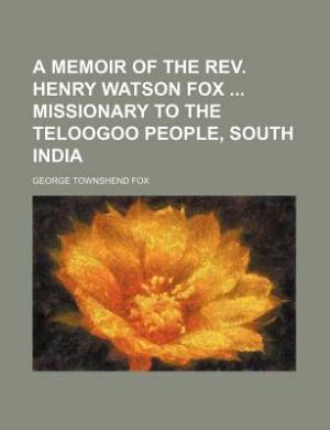 A Memoir of the REV. Henry Watson Fox Missionary to the Teloogoo People, South India