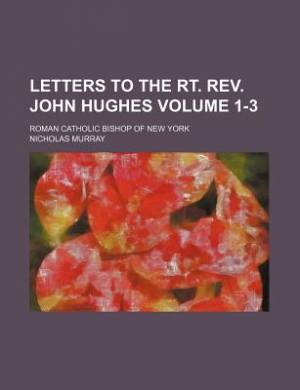 Letters to the Rt. REV. John Hughes; Roman Catholic Bishop of New York Volume 1-3