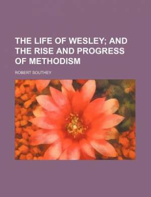 The Life of Wesley; And the Rise and Progress of Methodism