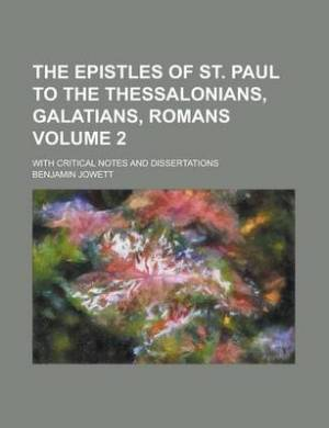 The Epistles of St. Paul to the Thessalonians, Galatians, Romans; With Critical Notes and Dissertations Volume 2