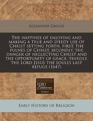 The Happines of Enjoying and Making a True and Speedy Use of Christ Setting Forth, First, the Fulnes of Christ, Secondly, the Danger of Neglecting Christ and the Opportunity of Grace, Thirdly, the Lord Jesus the Soules Last Refuge (1647)