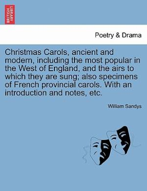 Christmas Carols, Ancient and Modern, Including the Most Popular in the West of England, and the Airs to Which They Are Sung; Also Specimens of French Provincial Carols. with an Introduction and Notes, Etc.