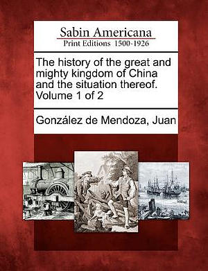 The History of the Great and Mighty Kingdom of China and the Situation Thereof. Volume 1 of 2