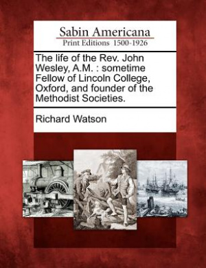 The life of the Rev. John Wesley, A.M. : sometime Fellow of Lincoln College, Oxford, and founder of the Methodist Societies.