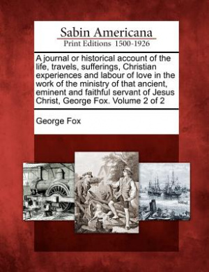 A Journal or Historical Account of the Life, Travels, Sufferings, Christian Experiences and Labour of Love in the Work of the Ministry of That Ancient, Eminent and Faithful Servant of Jesus Christ, George Fox. Volume 2 of 2
