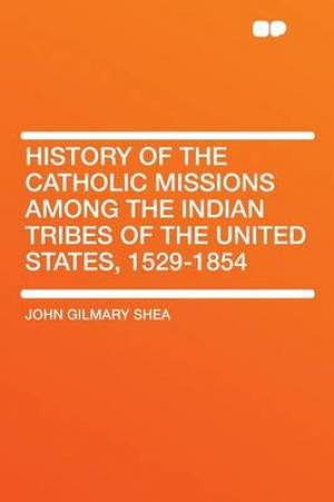 History of the Catholic Missions Among the Indian Tribes of the United States, 1529-1854