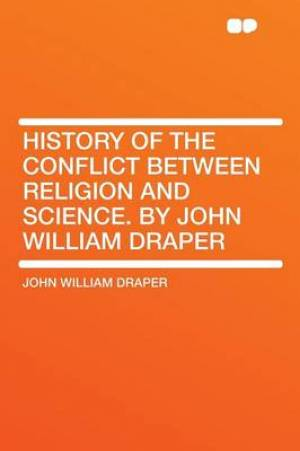 History of the Conflict Between Religion and Science. by John William Draper