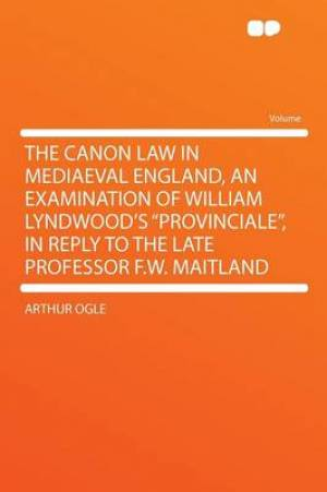 The Canon Law in Mediaeval England, an Examination of William Lyndwood's Provinciale, in Reply to the Late Professor F.W. Maitland