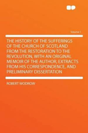 The History of the Sufferings of the Church of Scotland from the Restoration to the Revolution, with an Original Memoir of the Author, Extracts from His Correspondence, and Preliminary Dissertation Volume 1