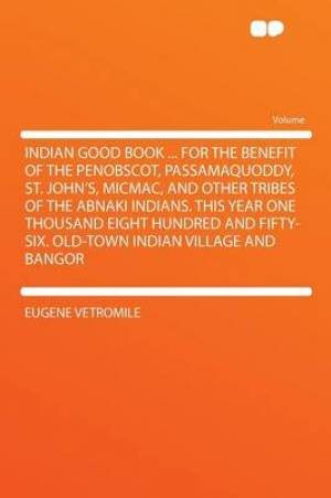Indian Good Book ... for the Benefit of the Penobscot, Passamaquoddy, St. John's, Micmac, and Other Tribes of the Abnaki Indians. This Year One Thousand Eight Hundred and Fifty-Six. Old-Town Indian Village and Bangor