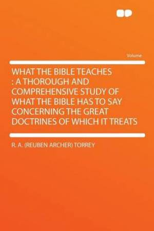 What the Bible Teaches : a Thorough and Comprehensive Study of What the Bible Has to Say Concerning the Great Doctrines of Which It Treats