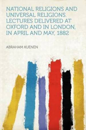 National Religions and Universal Religions. Lectures Delivered at Oxford and in London, in April and May, 1882