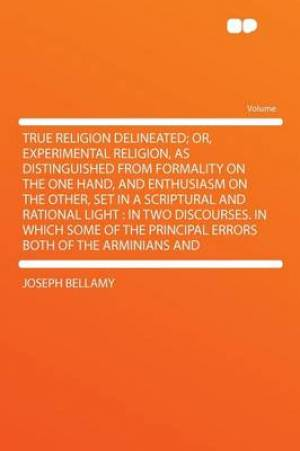 True Religion Delineated; Or, Experimental Religion, as Distinguished from Formality on the One Hand, and Enthusiasm on the Other, Set in a Scriptural and Rational Light