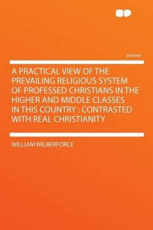 A Practical View of the Prevailing Religious System of Professed Christians in the Higher and Middle Classes in This Country