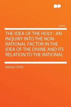 The Idea of the Holy : an Inquiry Into the Non-rational Factor in the Idea of the Divine and Its Relation to the Rational