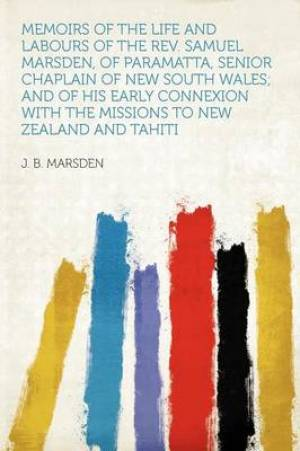 Memoirs of the Life and Labours of the REV. Samuel Marsden, of Paramatta, Senior Chaplain of New South Wales; And of His Early Connexion with the Missions to New Zealand and Tahiti