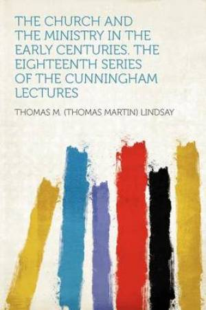 The Church and the Ministry in the Early Centuries. the Eighteenth Series of the Cunningham Lectures