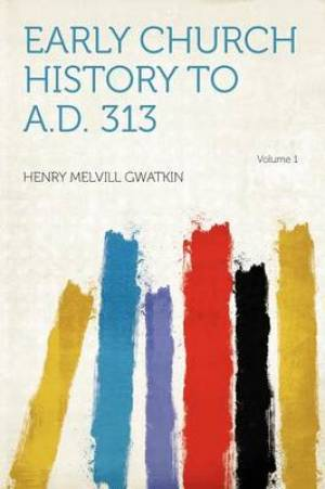 Early Church History to A.D. 313 Volume 1