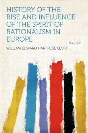 History of the Rise and Influence of the Spirit of Rationalism in Europe Volume 2