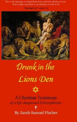 Drunk in the Lions Den - Christian Testimony of a Life Diagnosed Schizophrenic