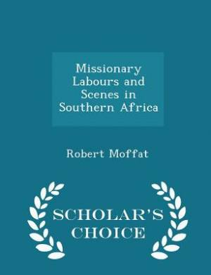 Missionary Labours and Scenes in Southern Africa - Scholar's Choice Edition
