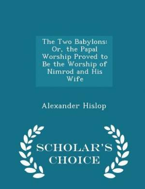 The Two Babylons: Or, the Papal Worship Proved to Be the Worship of Nimrod and His Wife - Scholar's Choice Edition