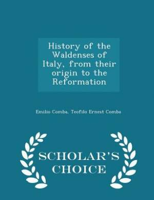 History of the Waldenses of Italy, from Their Origin to the Reformation - Scholar's Choice Edition