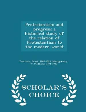 Protestantism and Progress; A Historical Study of the Relation of Protestantism to the Modern World - Scholar's Choice Edition