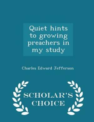 Quiet Hints to Growing Preachers in My Study - Scholar's Choice Edition