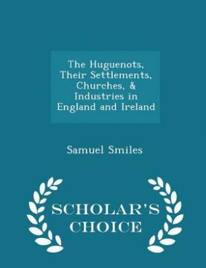 The Huguenots, Their Settlements, Churches, & Industries in England and Ireland - Scholar's Choice Edition