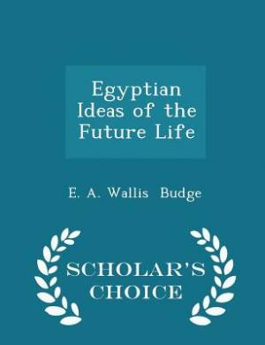 Egyptian Ideas of the Future Life - Scholar's Choice Edition