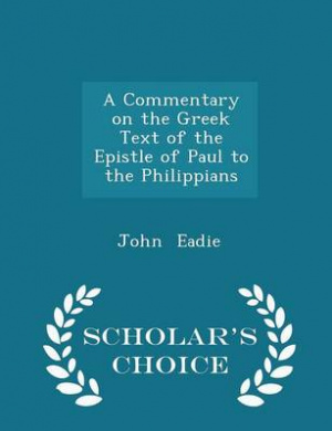 A Commentary on the Greek Text of the Epistle of Paul to the Philippians - Scholar's Choice Edition