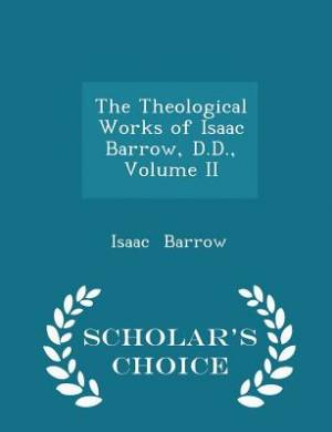 The Theological Works of Isaac Barrow, D.D., Volume II - Scholar's Choice Edition