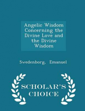 Angelic Wisdom Concerning the Divine Love and the Divine Wisdom - Scholar's Choice Edition