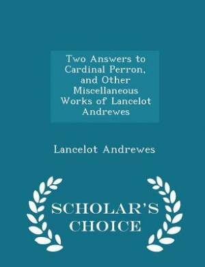 Two Answers to Cardinal Perron, and Other Miscellaneous Works of Lancelot Andrewes - Scholar's Choice Edition