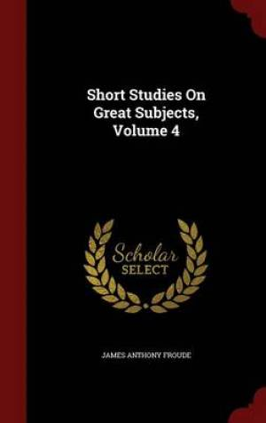 Short Studies on Great Subjects, Volume 4